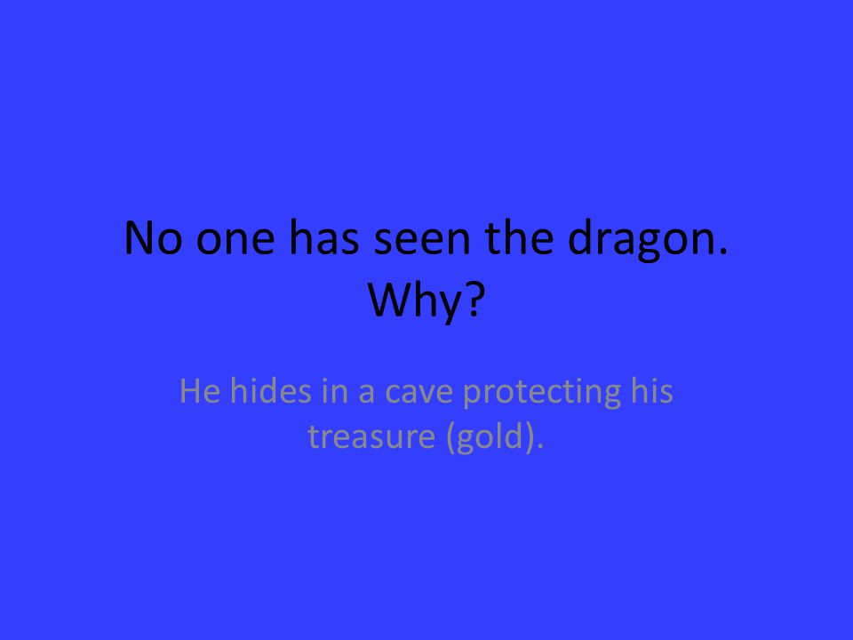 No one has seen the dragon. Why? He hides in a cave protecting his treasure (gold).