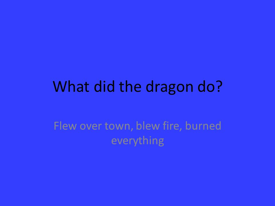 What did the dragon do? Flew over town, blew fire, burned everything