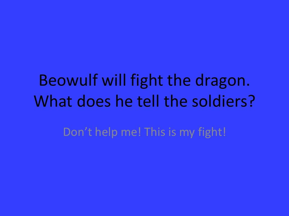 Beowulf will fight the dragon. What does he tell the soldiers? Don't help me! This is my fight!