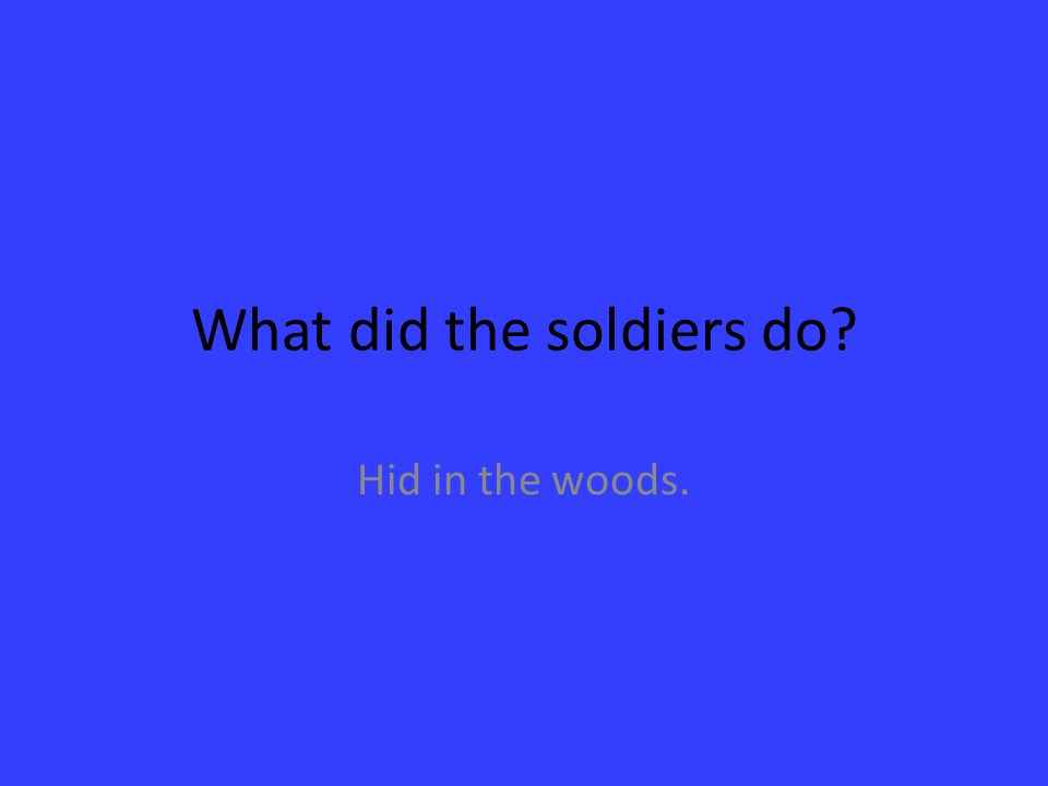 What did the soldiers do? Hid in the woods.