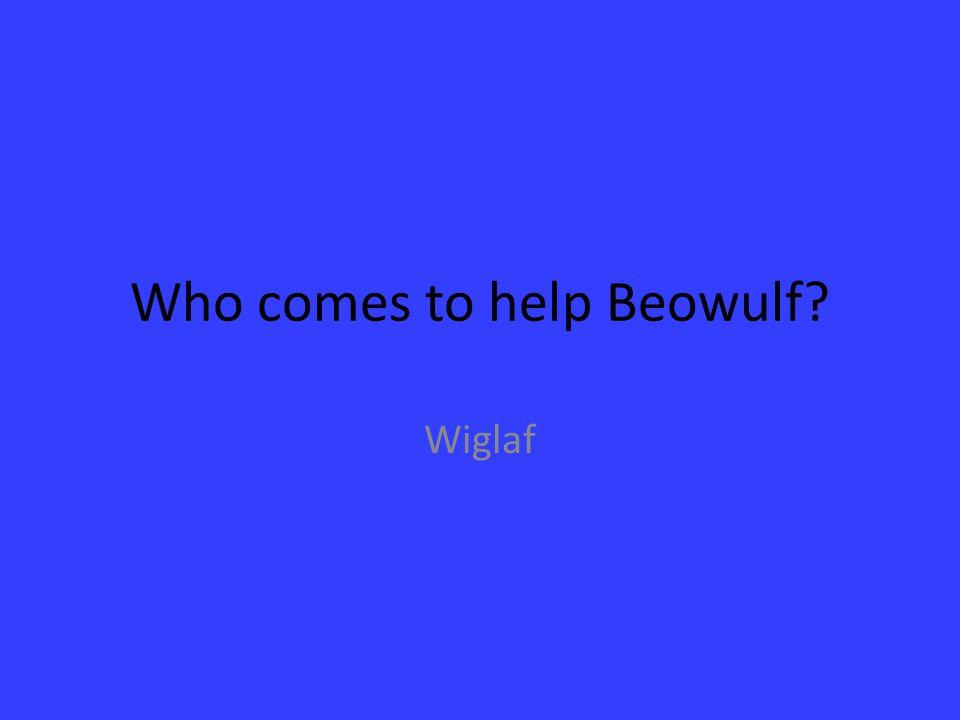Who comes to help Beowulf? Wiglaf