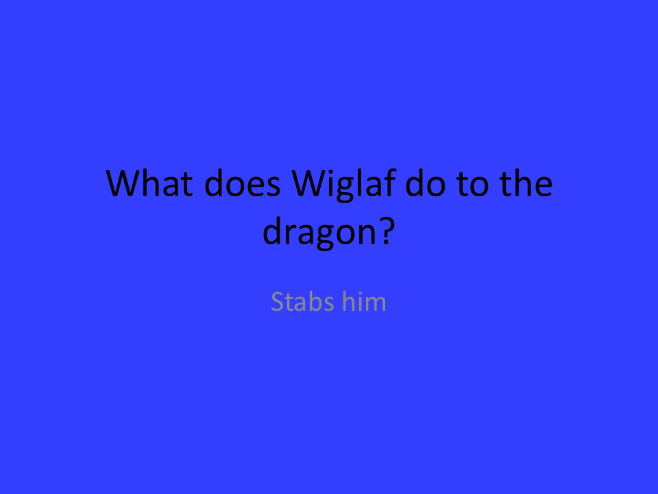What does Wiglaf do to the dragon? Stabs him
