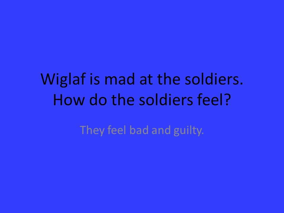 Wiglaf is mad at the soldiers. How do the soldiers feel? They feel bad and guilty.