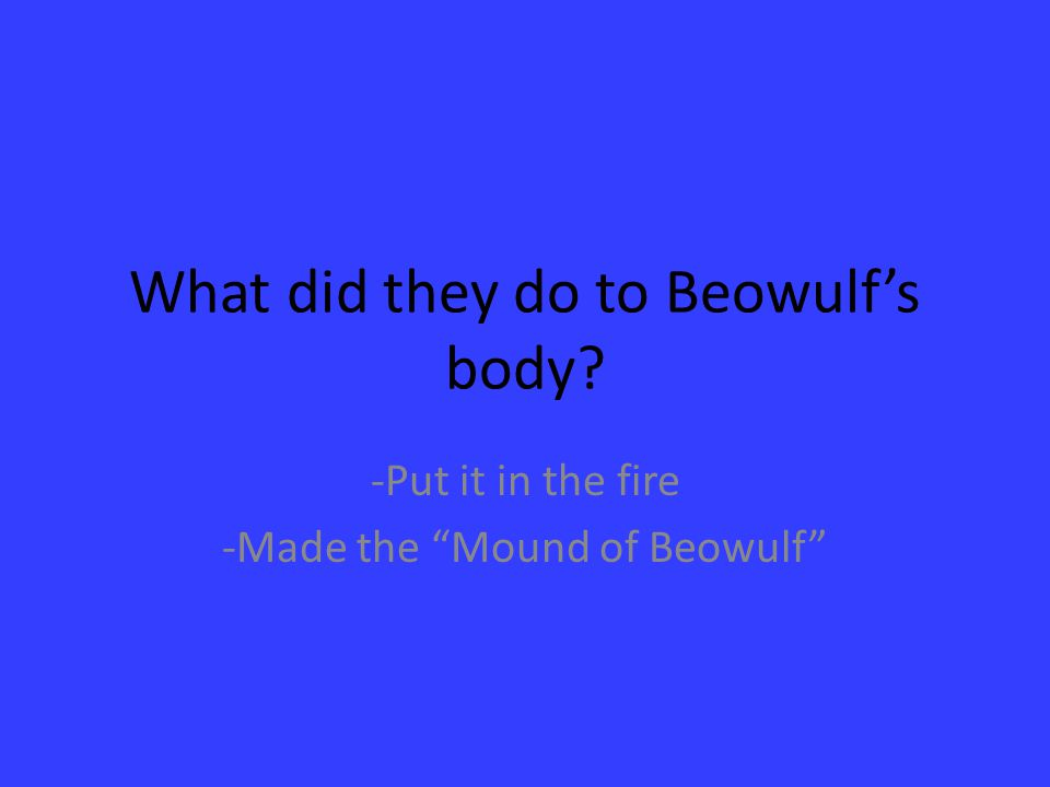 What did they do to Beowulf's body? -Put it in the fire -Made the Mound of Beowulf