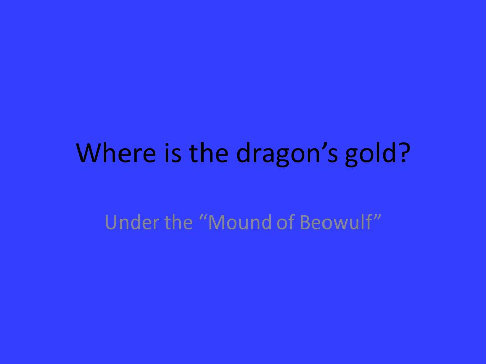 Where is the dragon's gold? Under the Mound of Beowulf