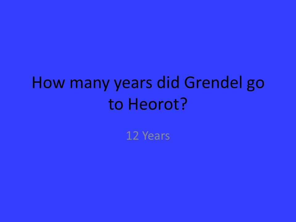 How many years did Grendel go to Heorot? 12 Years