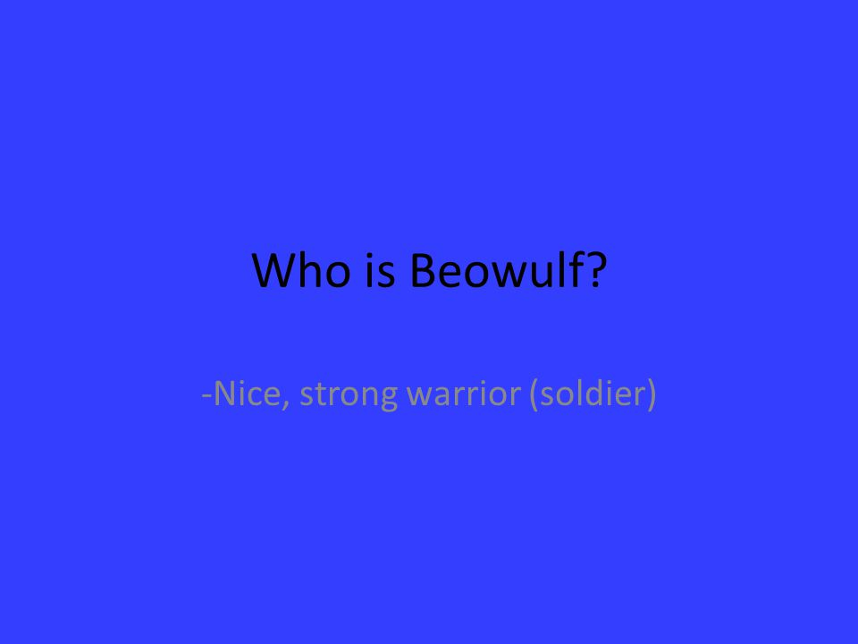 Who is Beowulf? -Nice, strong warrior (soldier)