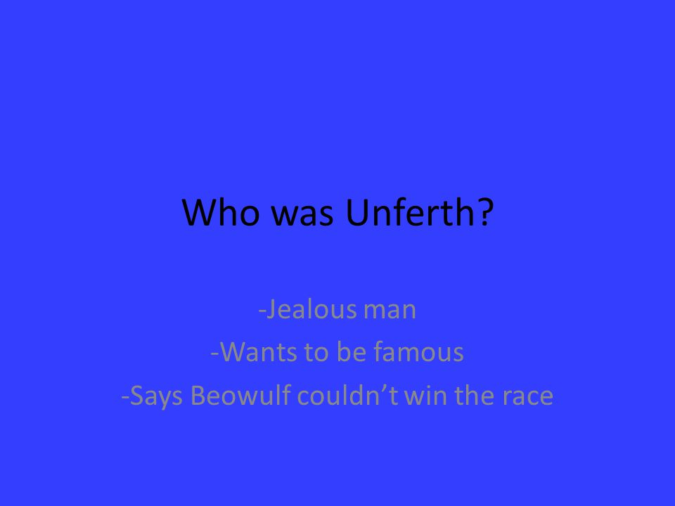 Who was Unferth? -Jealous man -Wants to be famous -Says Beowulf couldn't win the race
