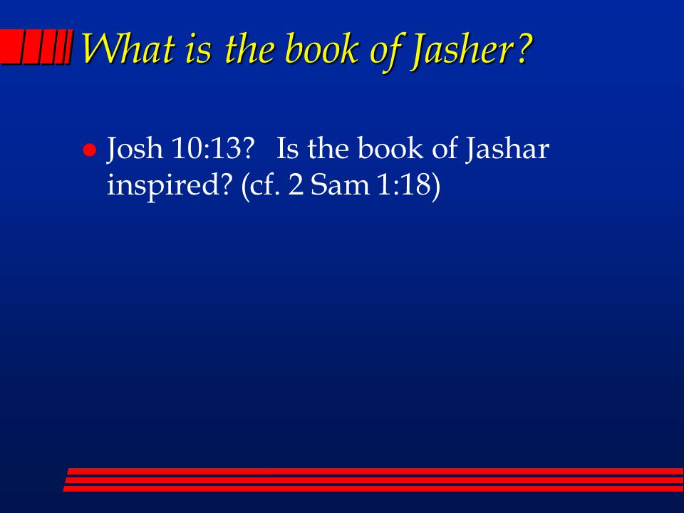 What is the book of Jasher? l Josh 10:13? Is the book of Jashar inspired? (cf. 2 Sam 1:18)