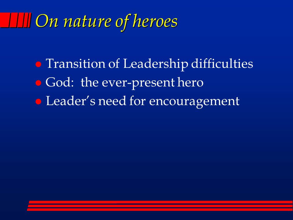 On nature of heroes l Transition of Leadership difficulties l God: the ever-present hero l Leader's need for encouragement