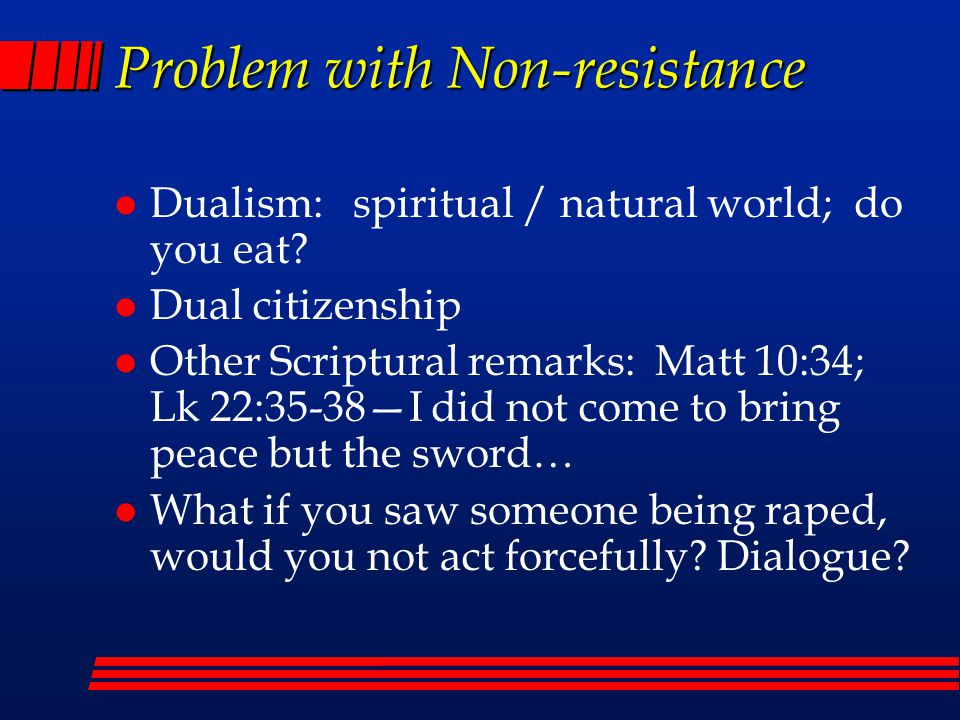 Problem with Non-resistance l Dualism: spiritual / natural world; do you eat? l Dual citizenship l Other Scriptural remarks: Matt 10:34; Lk 22:35-38—I