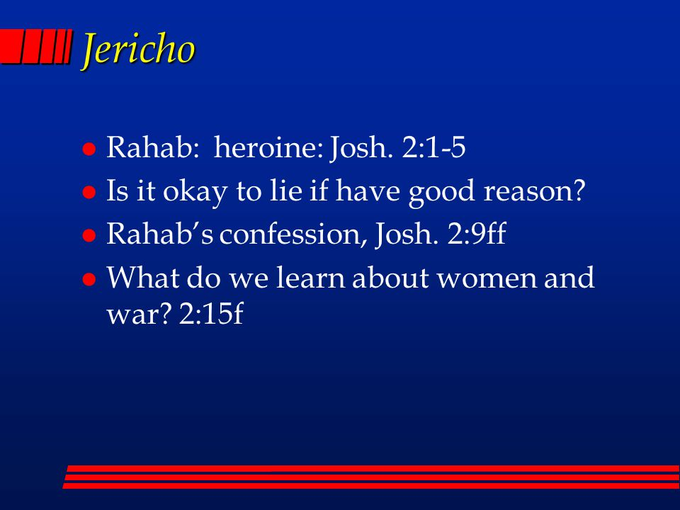 Jericho l Rahab: heroine: Josh. 2:1-5 l Is it okay to lie if have good reason? l Rahab's confession, Josh. 2:9ff l What do we learn about women and wa