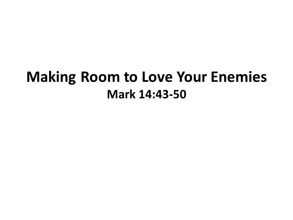 Making Room to Love Your Enemies Mark 14:43-50