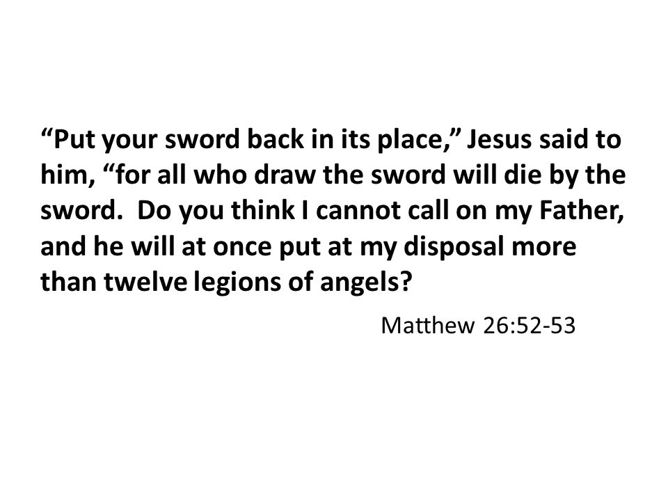 Put your sword back in its place, Jesus said to him, for all who draw the sword will die by the sword.