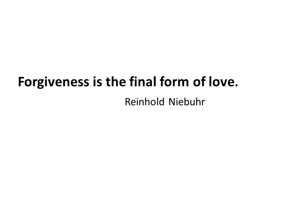 Forgiveness is the final form of love. Reinhold Niebuhr