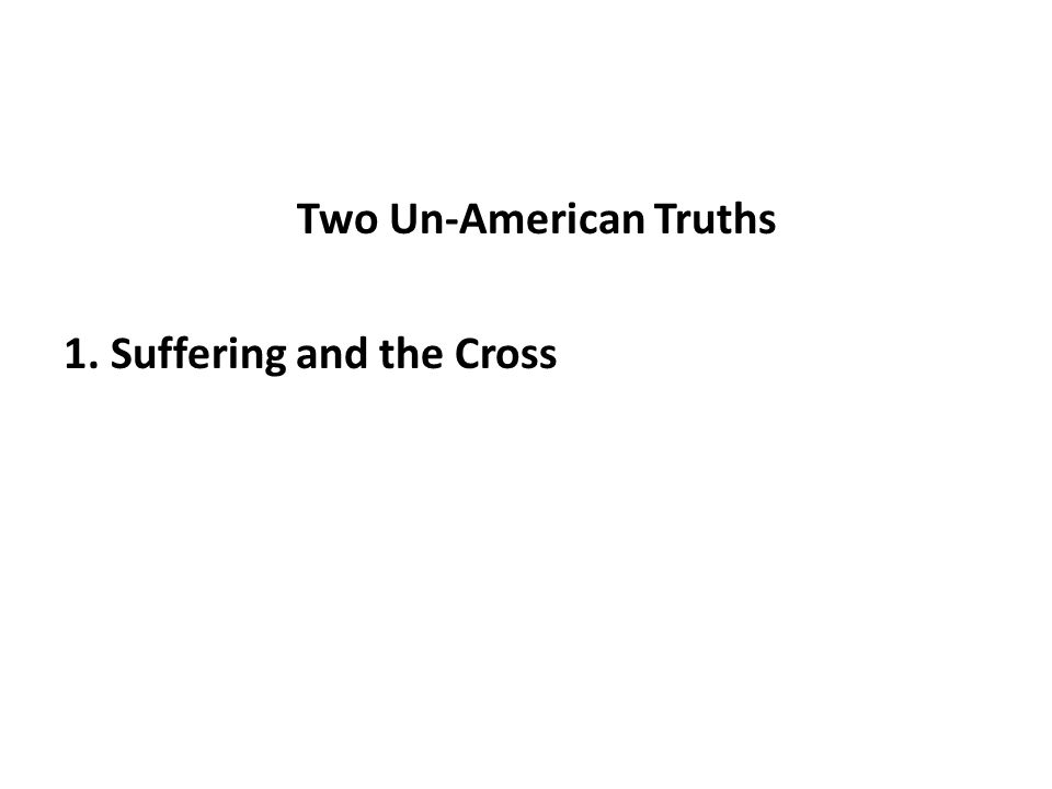 Two Un-American Truths 1. Suffering and the Cross