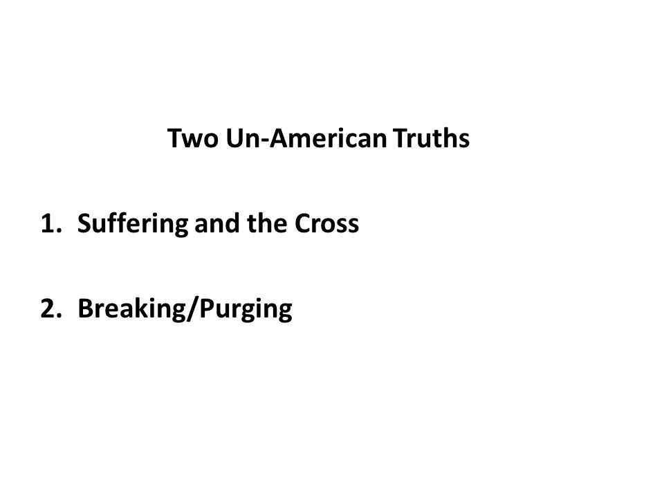 Two Un-American Truths 1.Suffering and the Cross 2.Breaking/Purging