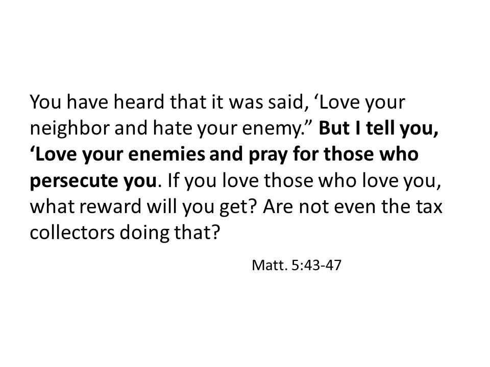 You have heard that it was said, 'Love your neighbor and hate your enemy. But I tell you, 'Love your enemies and pray for those who persecute you.