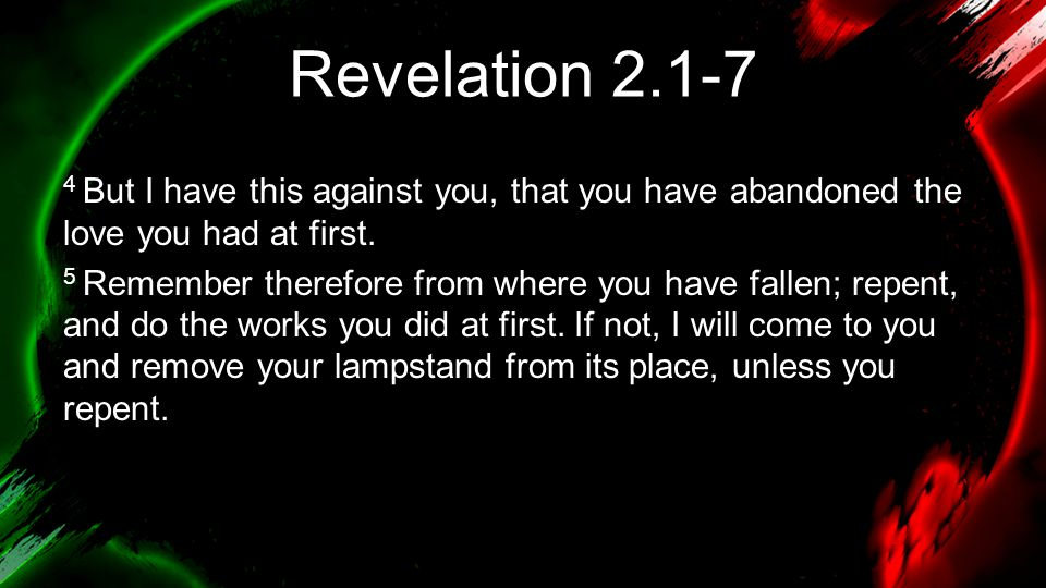 Revelation 2.1-7 4 But I have this against you, that you have abandoned the love you had at first. 5 Remember therefore from where you have fallen; re