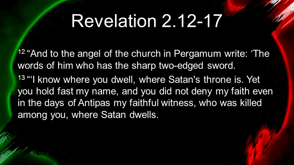 """Revelation 2.12-17 12 """"And to the angel of the church in Pergamum write: 'The words of him who has the sharp two-edged sword. 13 """"'I know where you dw"""