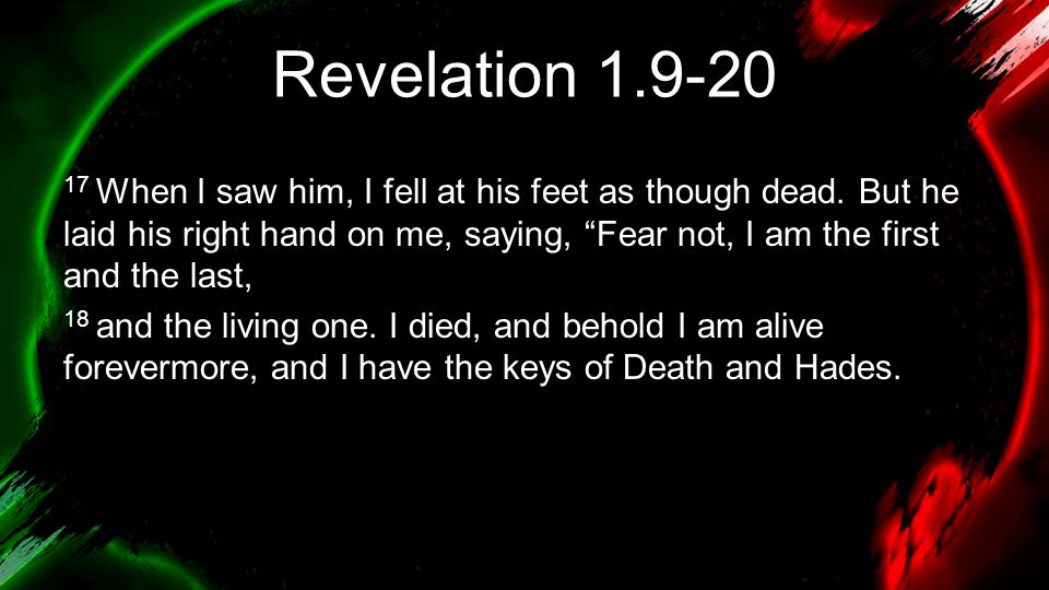 """Revelation 1.9-20 17 When I saw him, I fell at his feet as though dead. But he laid his right hand on me, saying, """"Fear not, I am the first and the la"""