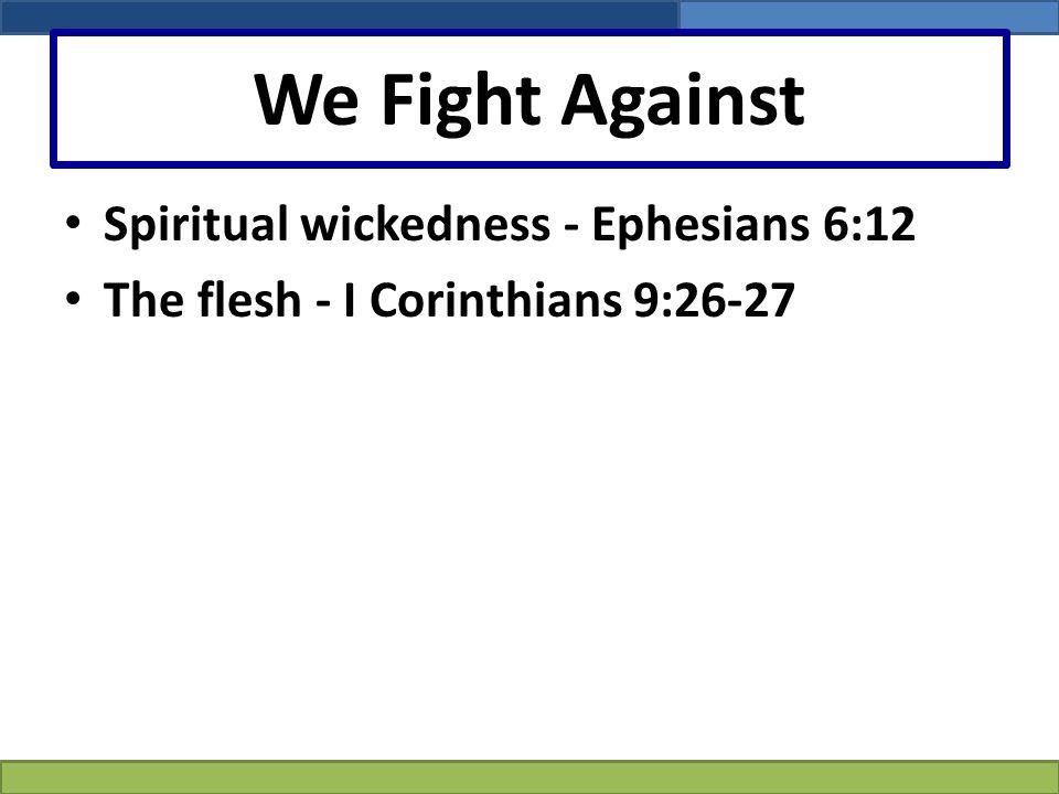 We Fight Against Spiritual wickedness - Ephesians 6:12 The flesh - I Corinthians 9:26-27