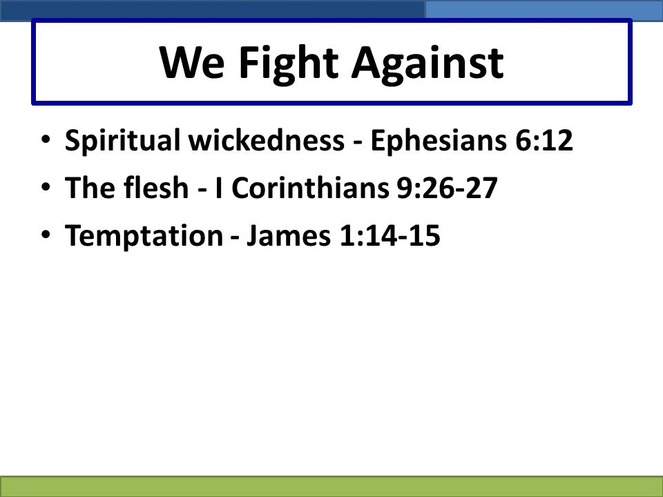 We Fight Against Spiritual wickedness - Ephesians 6:12 The flesh - I Corinthians 9:26-27 Temptation - James 1:14-15