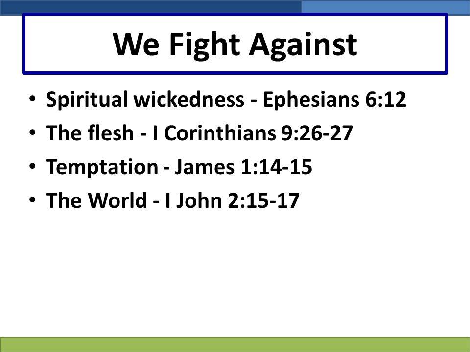 We Fight Against Spiritual wickedness - Ephesians 6:12 The flesh - I Corinthians 9:26-27 Temptation - James 1:14-15 The World - I John 2:15-17