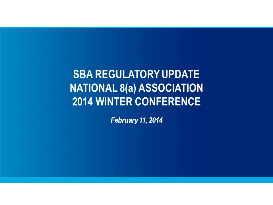 SBA REGULATORY UPDATE NATIONAL 8(a) ASSOCIATION 2014 WINTER CONFERENCE February 11, 2014