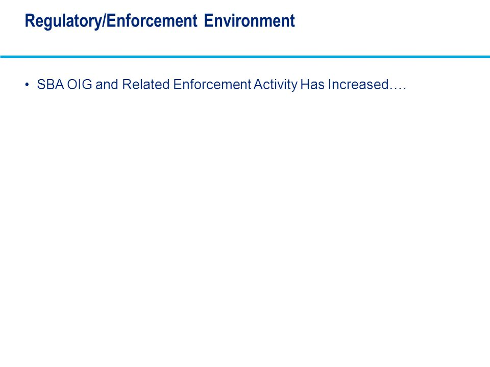 Regulatory/Enforcement Environment SBA OIG and Related Enforcement Activity Has Increased….
