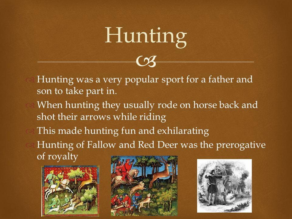   Hunting was a very popular sport for a father and son to take part in.  When hunting they usually rode on horse back and shot their arrows while