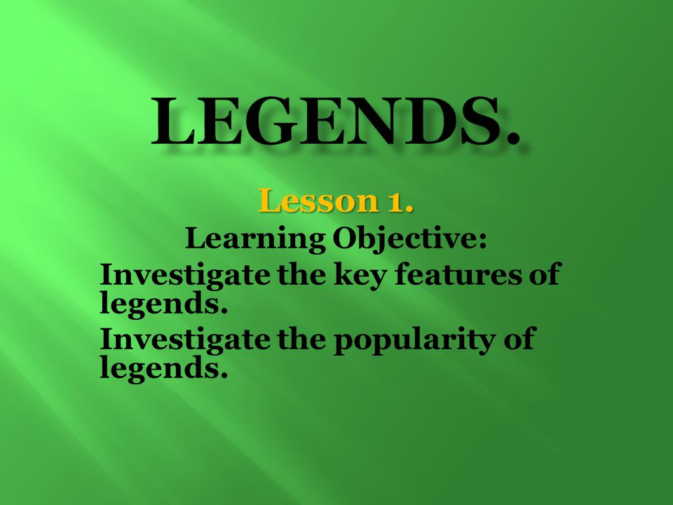 Lesson 1. Learning Objective: Investigate the key features of legends. Investigate the popularity of legends.