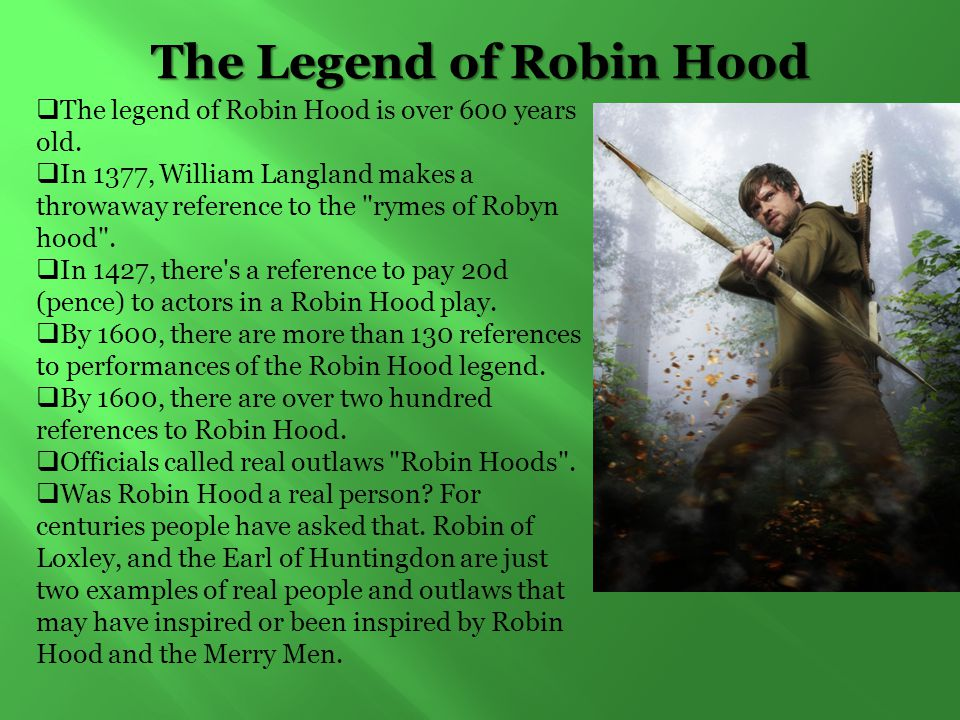 The Legend of Robin Hood  The legend of Robin Hood is over 600 years old.  In 1377, William Langland makes a throwaway reference to the