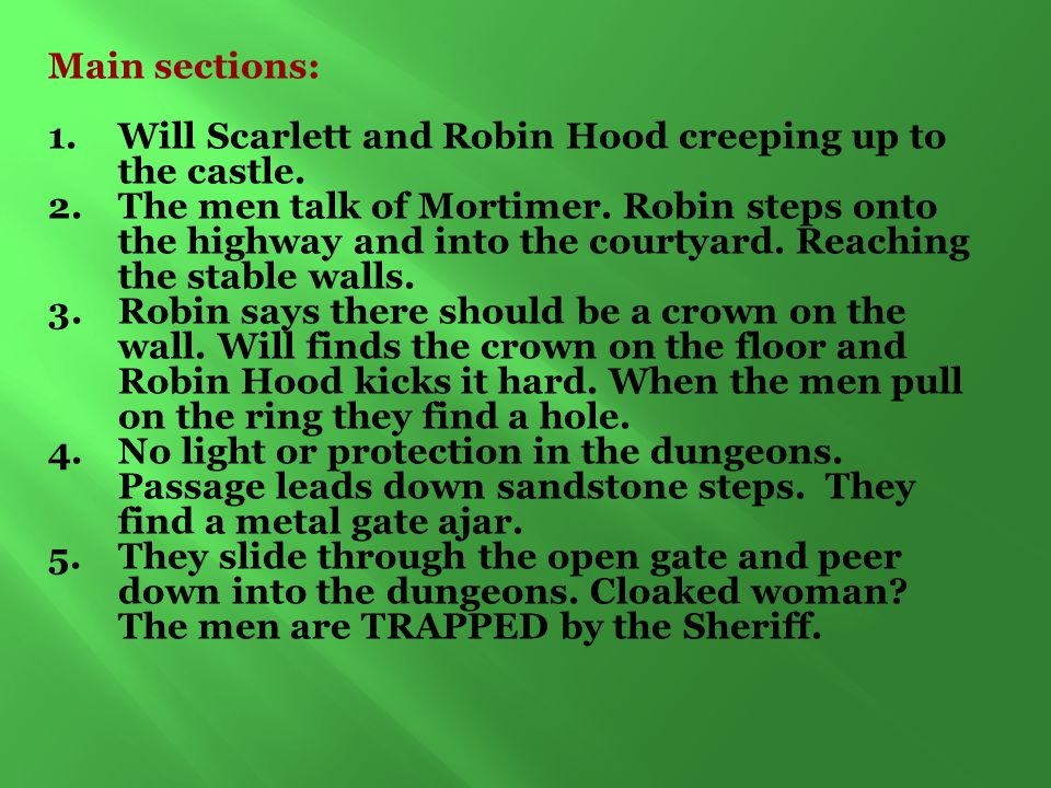 Main sections: 1.Will Scarlett and Robin Hood creeping up to the castle. 2.The men talk of Mortimer. Robin steps onto the highway and into the courtya