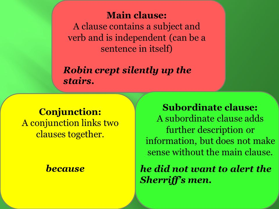 Main clause: A clause contains a subject and verb and is independent (can be a sentence in itself) Conjunction: A conjunction links two clauses together.