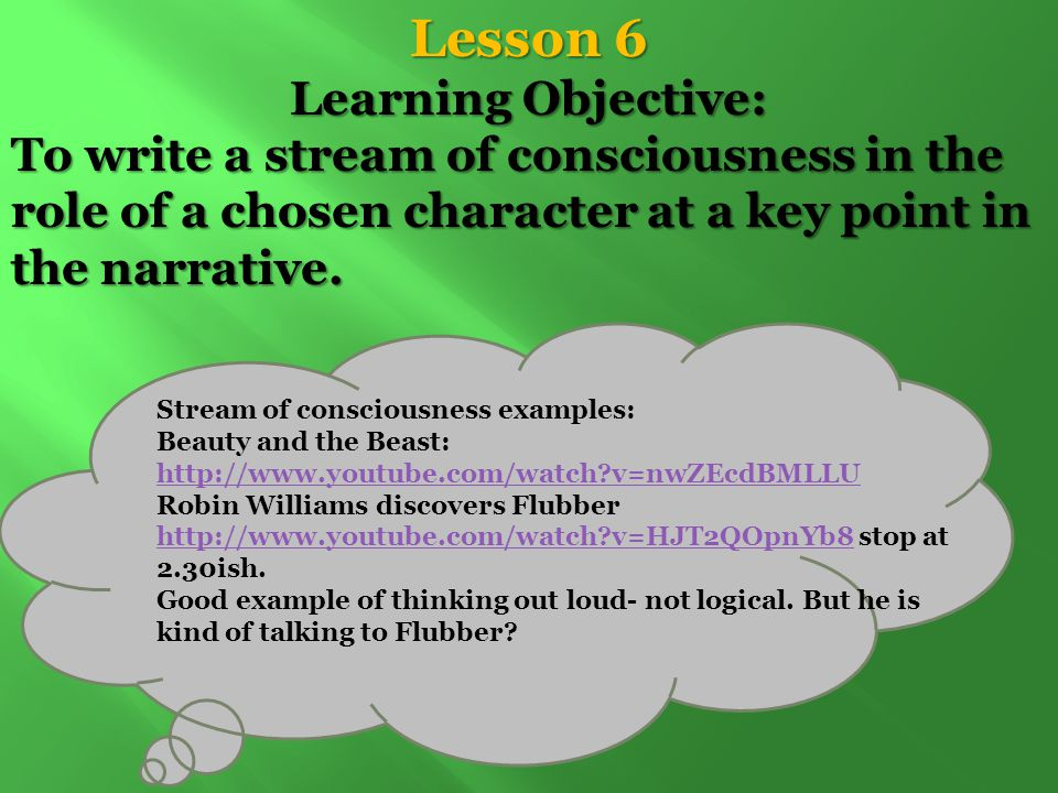 Lesson 6 Learning Objective: To write a stream of consciousness in the role of a chosen character at a key point in the narrative.