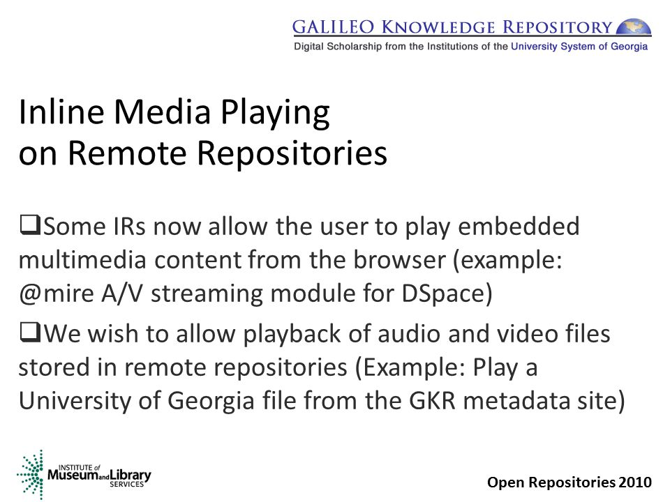 Inline Media Playing on Remote Repositories  Some IRs now allow the user to play embedded multimedia content from the browser (example: @mire A/V streaming module for DSpace)  We wish to allow playback of audio and video files stored in remote repositories (Example: Play a University of Georgia file from the GKR metadata site) Open Repositories 2010