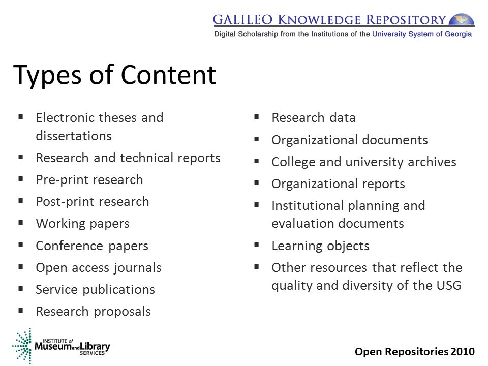 Types of Content  Electronic theses and dissertations  Research and technical reports  Pre-print research  Post-print research  Working papers  Conference papers  Open access journals  Service publications  Research proposals  Research data  Organizational documents  College and university archives  Organizational reports  Institutional planning and evaluation documents  Learning objects  Other resources that reflect the quality and diversity of the USG Open Repositories 2010
