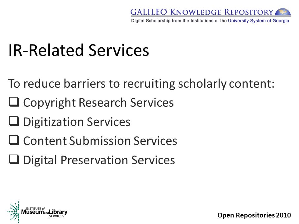 Copyright Research Services  Provide guidance and assistance in resolving intellectual property concerns regarding IR submissions  Emails sent to the GKR Manager; Georgia Tech and University of Georgia will assist with requests Open Repositories 2010