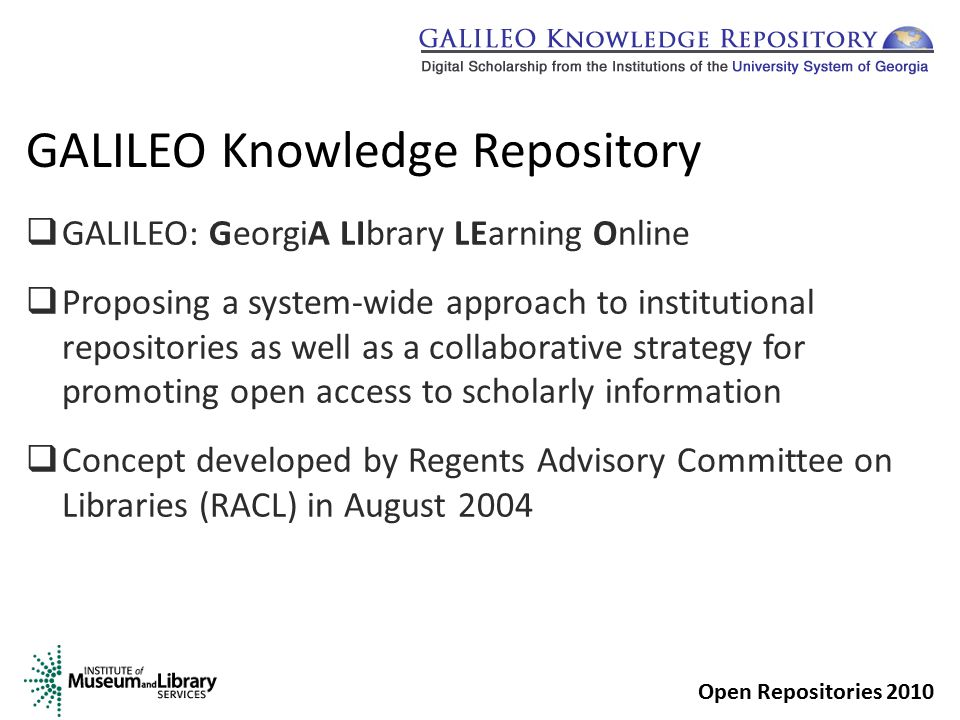GALILEO Knowledge Repository  GALILEO: GeorgiA LIbrary LEarning Online  Proposing a system-wide approach to institutional repositories as well as a collaborative strategy for promoting open access to scholarly information  Concept developed by Regents Advisory Committee on Libraries (RACL) in August 2004 Open Repositories 2010