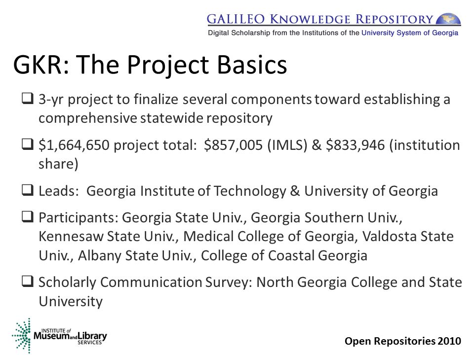 GKR: The Project Basics  3-yr project to finalize several components toward establishing a comprehensive statewide repository  $1,664,650 project total: $857,005 (IMLS) & $833,946 (institution share)  Leads: Georgia Institute of Technology & University of Georgia  Participants: Georgia State Univ., Georgia Southern Univ., Kennesaw State Univ., Medical College of Georgia, Valdosta State Univ., Albany State Univ., College of Coastal Georgia  Scholarly Communication Survey: North Georgia College and State University Open Repositories 2010