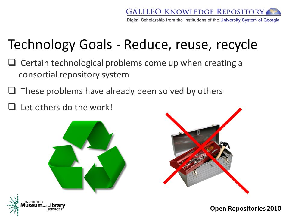 Technology Goals - Reduce, reuse, recycle  Certain technological problems come up when creating a consortial repository system  These problems have already been solved by others  Let others do the work.