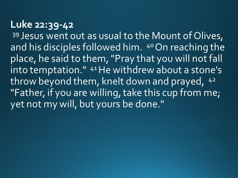 Luke 22:39-42 39 Jesus went out as usual to the Mount of Olives, and his disciples followed him.
