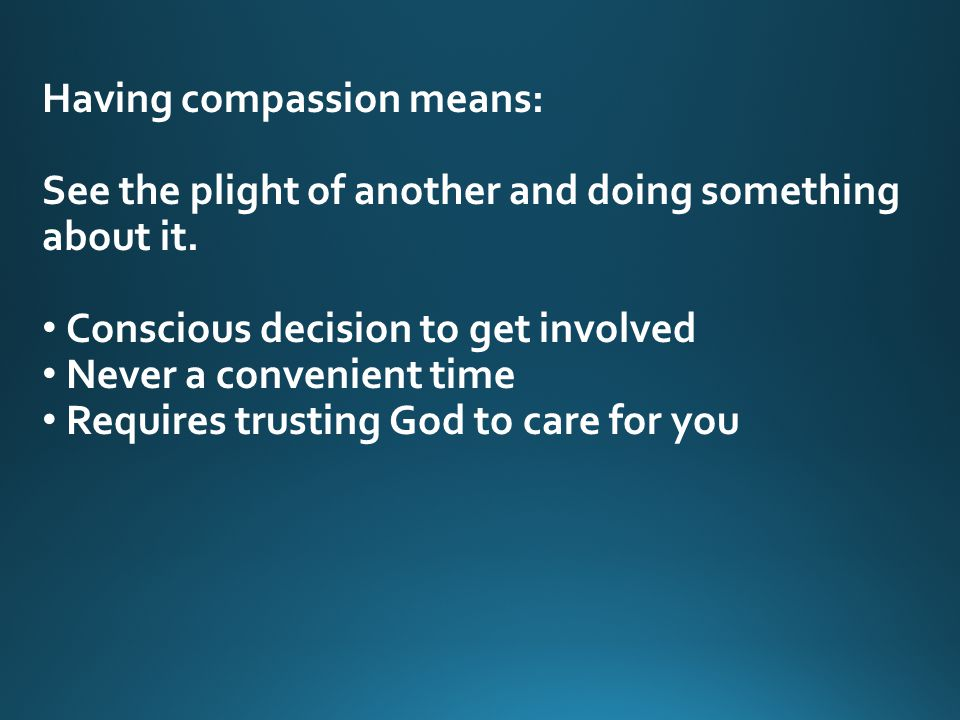 Having compassion means: See the plight of another and doing something about it.