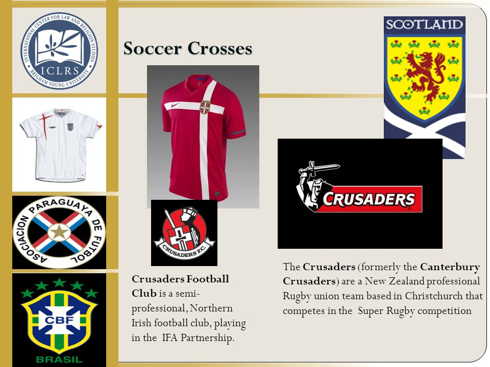 Soccer Crosses The Crusaders (formerly the Canterbury Crusaders) are a New Zealand professional Rugby union team based in Christchurch that competes in the Super Rugby competition Crusaders Football Club is a semi- professional, Northern Irish football club, playing in the IFA Partnership.