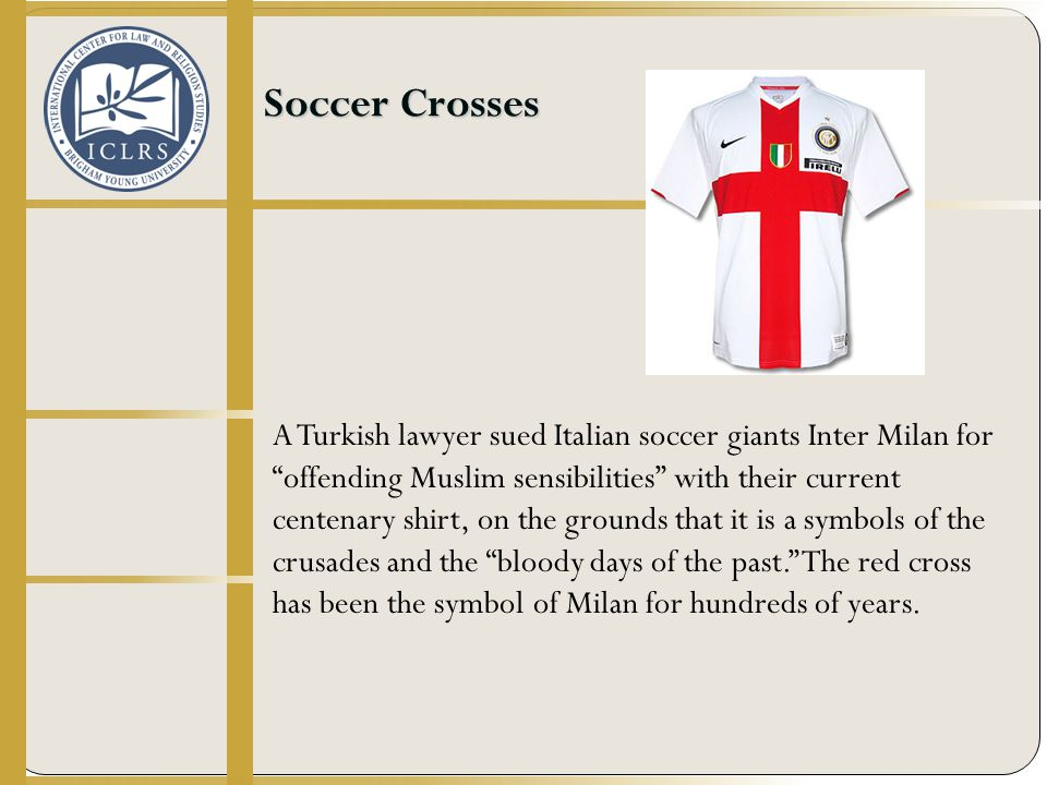 Soccer Crosses A Turkish lawyer sued Italian soccer giants Inter Milan for offending Muslim sensibilities with their current centenary shirt, on the grounds that it is a symbols of the crusades and the bloody days of the past. The red cross has been the symbol of Milan for hundreds of years.