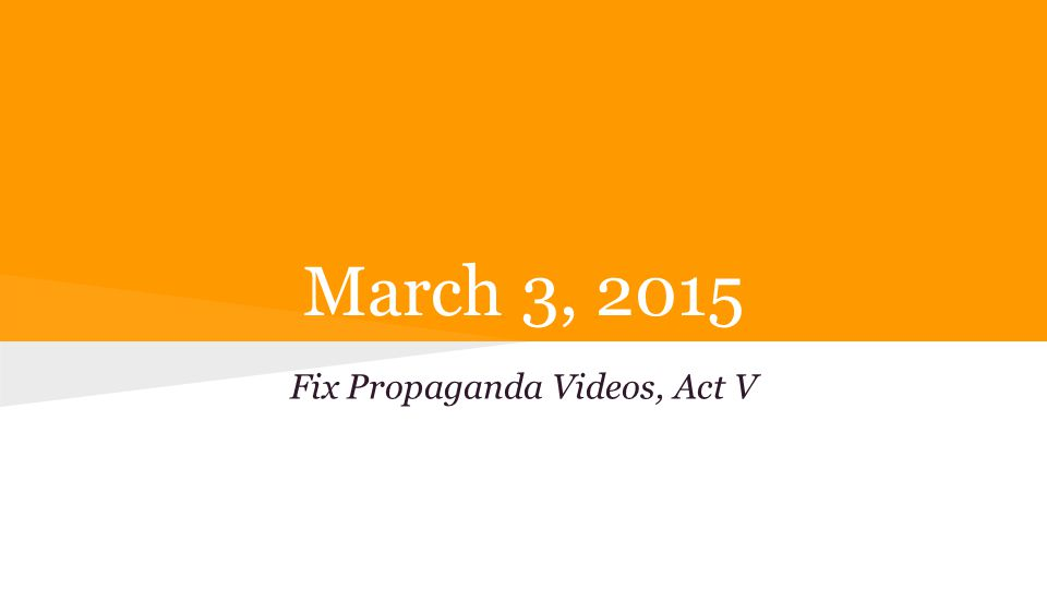 March 3, 2015 Fix Propaganda Videos, Act V