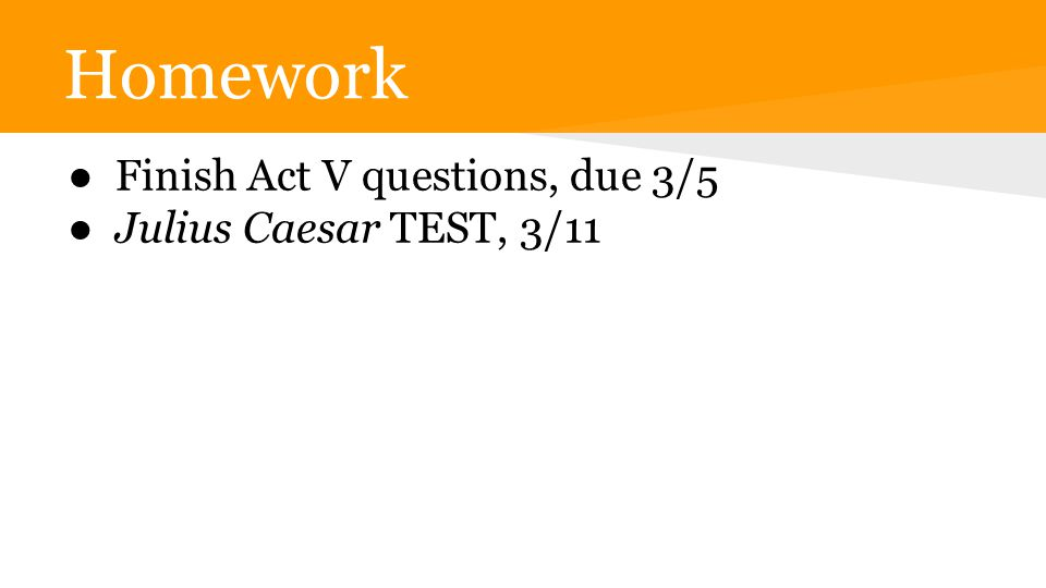Homework ● Finish Act V questions, due 3/5 ● Julius Caesar TEST, 3/11