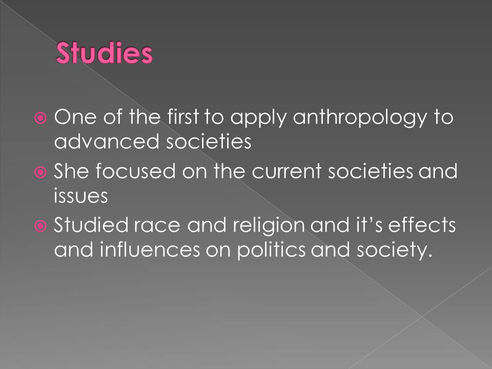  One of the first to apply anthropology to advanced societies  She focused on the current societies and issues  Studied race and religion and it's effects and influences on politics and society.