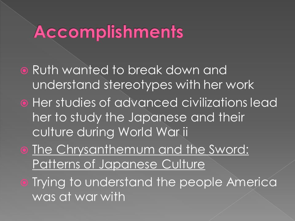  Ruth wanted to break down and understand stereotypes with her work  Her studies of advanced civilizations lead her to study the Japanese and their culture during World War ii  The Chrysanthemum and the Sword: Patterns of Japanese Culture  Trying to understand the people America was at war with